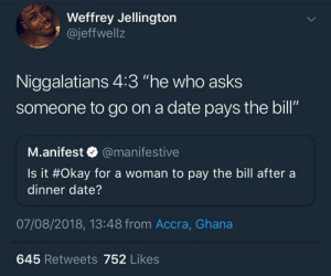"It's only right: Weffrey Jellington  1 @jeffwellz  Niggalatians 4:3 ""he who asks  someone to go on a date pays the bill""  SO  M.anifest @manifestive  Is it #Okay for a woman to pay the bill after a  dinner date?  07/08/2018, 13:48 from Accra, Ghana  645 Retweets 752 Likes It's only right"