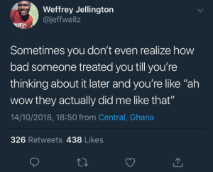"Bad, Dank, and Memes: Weffrey Jellington  @jeffwell:z  PEE  Sometimes you don't even realize how  bad someone treated you till you're  thinking about it later and you're like ""ah  wow they actually did me like that""  14/10/2018, 18:50 from Central, Ghana  326 Retweets 438 Likes ""Damn! I've really been disrespected"" by KingPZe MORE MEMES"