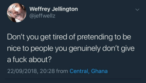 Dank, Fake, and Joker: Weffrey Jellington  @jeffwellz  Don't you get tired of pretending to be  nice to people you genuinely don't give  a fuck about?  22/09/2018, 20:28 from Central, Ghana Fake grins got me looking like the Joker by KingPZe MORE MEMES