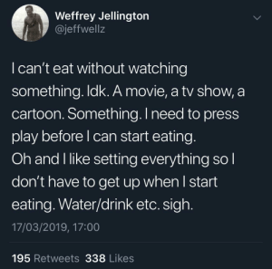 Dank, Memes, and Target: Weffrey Jellingtorn  @jeffwellz  I can't eat without watching  something. ldk. A movie, a tv show, a  cartoon. Something.I need to press  play before l can start eating  Oh and I like setting everything so  don't have to get up when I start  eating. Water/drink etc. sigh  17/03/2019, 17:00  195 Retweets 338 Likes The true definition of fine dining by SvenGz MORE MEMES