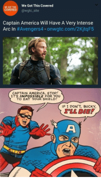 America, Got, and Shield: WEGOT THIS  COVERED  We Got This Covered  @wgtcsite  Captain America Will Have A Very Intense  Arc In #Avengers4-onwatc.com/2KjtqF5  CAPTAIN AMERICA, STOp!  IT'S IMPOSSIBLE FOR YOU  TO EAT YOUR SHIELD!  IF I DON'T, BUCKY  LL DIE <p>Sounds Legit</p>