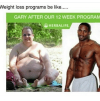 Don't laugh ✋ He worked hard for that body 😇😇😇: Weight loss programs be like.  GARY AFTER OUR 12 WEEK PROGRAM  HERBALIFE. Don't laugh ✋ He worked hard for that body 😇😇😇