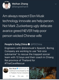 """Mark Zuckerberg, Respect, and Soccer: Weihan Zhang  @liangweihan4  Am always respect Elon Musk  technology innovate are help person.  Not Mark Zuckerberg ugly defacate  avarice greed NEVER help poor  person wicked Chinese wife  People's Daily,China @PDChina  Engineers with @elonmusk's SpaceX, Boring  Company are working to use """"kid-size  submarine"""" to rescue the trapped soccer  team with 12 boys and their coach in Chiang  Rai province of Thailand for  #ThaiCaveRescue  -Elon Musk  @elonmusk-8h  Continue to be amazed by the  in Thailand. Human character  a"""