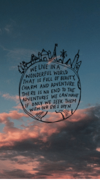 World, Eye, and Can: WEINE IN A  WONDERFUL WORLD  THAT IS FULL OF BEAUTY  (HARM AND ADVENTURE  THE RE IS NO END TO THE  ADVENTURES WE CAN HAVE  IF ONLY WE SEEK THEM  WITH OVR EYE S OPE N