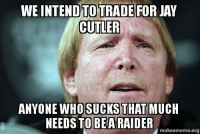 The Oakland Raiders have a message for their fans....: WEINTENDTOTRADE FOR JAY  CUTLER  ANYONE WHO SUCKS  THAT  MUCH  NEEDS TO BE ARAIDER  makeameme.org The Oakland Raiders have a message for their fans....