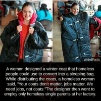 "Faith in humanity restored: Weird Facts  A woman designed a winter coat that homeless  people could use to convert into a sleeping bag.  While distributing the coats, a homeless woman  said, ""Your coats don't matter, jobs matter. We  need jobs, not coats.""The designer then went to  employ only homeless single parents at her factory. Faith in humanity restored"
