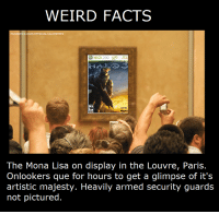 Halo, Weird, and Mona Lisa: WEIRD FACTS  ACEBOOK.COM/OFFICIALHALO  MEMES  The Mona Lisa on display in the Louvre, Paris.  Onlookers que for hours to get a glimpse of it's  artistic majesty. Heavily armed security guards  not pictured. Are you blinded by its majesty? -Oddball