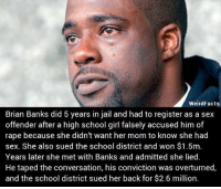 Memes, Convicted, and 🤖: Weird Facts  Brian Banks did 5 years in jail and had to register as a sex  offender after a high school girl falsely accused him of  rape because she didn't want her mom to know she had  sex. She also sued the school district and won $1.5m.  Years later she met with Banks and admitted she lied.  He taped the conversation, his conviction was overturned,  and the school district sued her back for $2.6 million. This is why we don't trust sloots