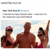 Dad, Flexing, and Friends: weird flex but ok  New York Post @nypost  I married my best friend's dad- and now I'm  her stepmom nyp.st/2CX9ec8 This would not be very cash money if it happened to me