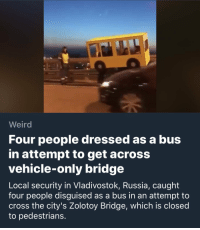Weird, Cross, and Russia: Weird  Four people dressed as a bus  in attempt to get across  vehicle-only bridge  Local security in Vladivostok, Russia, caught  four people disguised as a bus in an attempt to  cross the city's Zolotoy Bridge, which is closed  to pedestrians. Me irl