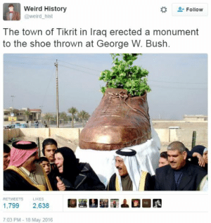 angryegyptiann:  Art : Weird History  Follow  @weird_hist  The town of Tikrit in Iraq erected a monument  to the shoe thrown at George W. Bush.  RETWEETS  LIKES  1,799  2,638  7:03 PM- 18 May 2016 angryegyptiann:  Art