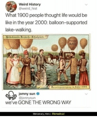 Memedroid: Weird History  @weird hist  What 1900 people thought life would be  like in the year 2000: balloon-supported  lake-walking.  Busserspuniergnng im ahre 3000  m jomny sun  @jonnysun  we've GONE THE WRONG WAY  Mercenary_Hero| Memedroid