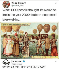 "Be Like, Life, and Tumblr: Weird History  @weird_hist  What 1900 people thought life would be  like in the year 2000: balloon-supported  lake-walking  ildeGrands Beutsche Schokolade  eutsci  @jonnysun  we've GONE THE WRONG WAY <p><a href=""http://memehumor.net/post/171516932878/seriously-where-did-we-go-wrong"" class=""tumblr_blog"">memehumor</a>:</p>  <blockquote><p>Seriously, where did we go wrong?</p></blockquote>"