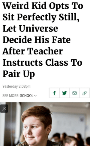 Me irl by 96Phoenix MORE MEMES: Weird Kid Opts To  Sit Perfectly Still,  Let Universe  Decide His Fate  After Teacher  Instructs Class To  Pair Up  Yesterday 2:08pm  SEE MORE: SCHOOL Me irl by 96Phoenix MORE MEMES