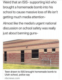 Guns, Isis, and Life: Weird that an ISIS- supporting kid who  brought a homemade bomb into his  school to cause massive loss of life isn't  getting much media attention-  Almost like the media's urgent national  discussion on school safety was really  just about banning guns-  Teen drawn to ISIS brought homemade bomb to  Utah school, police say  bcnews.com