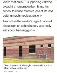 Guns, Isis, and Life: Weird that an ISIS- supporting kid who  brought a homemade bomb into his  school to cause massive loss of life isn't  getting much media attention-  Almost like the media's urgent national  discussion on school safety was really  just about banning guns-  Teen drawn to ISIS brought homemade bomb to  Utah school, police say  nbcnews.com
