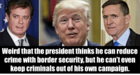 Crime, Weird, and Can: Weird that the president thinks he can reduce  crime with border security, but he can't even  keep criminals out of his own campaign.