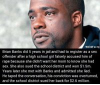 Jail, Memes, and School: WeirdFacts  Brian Banks did 5 years in jail and had to register as a sex  offender after a high school girl falsely accused him of  rape because she didn't want her mom to know she had  sex. She also sued the school district and won $1.5m  Years later she met with Banks and admitted she lied  He taped the conversation, his conviction was overturned  and the school district sued her back for $2.6 million (GC)
