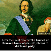 peter: WeirdFacts  Peter the Great created The Council of  Drunken Fools, whose sole job was to  drink and party