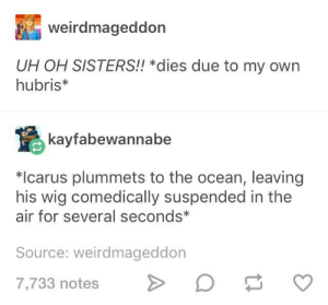 iCarly: weirdmageddon  UH OH SISTERS!! *dies due to my own  hubris*  kayfabewannabe  *Icarus plummets to the ocean, leaving  his wig comedically suspended in the  air for several seconds*  Source: weirdmageddon  7,733 notes iCarly