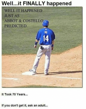 Memes, 🤖, and Ask: Wel.it FINALLY happened  WELL IT HAPPENED  JUST AS  ABBOT & COSTELLO  PREDICTED  HU  14  It Took 70 Years...  If you don't get it, ask an adult...