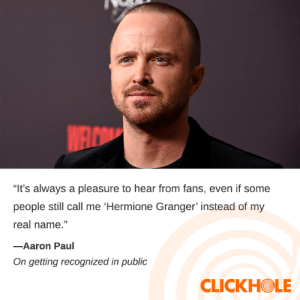 """Aaron Paul Said WHAT?!: WELCOM  """"It's always a pleasure to hear from fans, even if some  people still call me 'Hermione Granger' instead of my  real name.""""  -Aaron Paul  On getting recognized in public  CLICKHOLE Aaron Paul Said WHAT?!"""