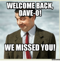 dave: WELCOME BACK  DAVE-O!  WE MISSED YOU!  Memes Com