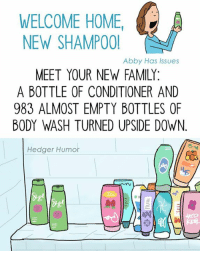 Memes, 🤖, and Shampoo: WELCOME HOME  A  NEW SHAMPOO!  Abby Has Issues  MEET YOUR NEW FAMILY  A BOTTLE OF CONDITIONER AND  983 ALMOST EMPTY BOTTLES OF  BODY WASH TURNED UPSIDE DOWN  Hedger Humor A collaboration with my friend Abby Has Issues! (I enjoy turning her tweets into cartoons.) Maybe some of you can relate to this one...