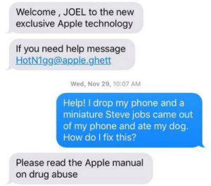 The message I got When I got my new iPhone: Welcome , JOEL to the new  exclusive Apple technology  If you need help message  HotN1gg@apple.ghett  Wed, Nov 29, 10:07 AM  Help! I drop my phone and a  miniature Steve jobs came out  of my phone and ate my dog.  How do I fix this?  Please read the Apple manual  on drug abuse The message I got When I got my new iPhone