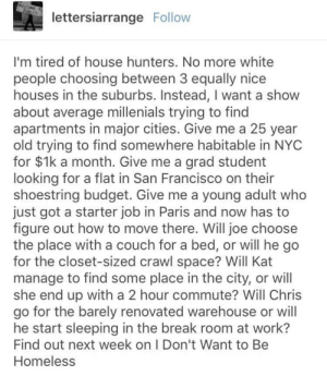 House hunters: Extreme sacrifices: WELCOME T  REALITY  lettersiarrange Follow  I'm tired of house hunters. No more white  people choosing between 3 equally nice  houses in the suburbs. Instead, I want a show  about average millenials trying to find  apartments in major cities. Give me a 25 year  old trying to find somewhere habitable in NYC  for $1k a month. Give me a grad student  looking for a flat in San Francisco on their  shoestring budget. Give me a young adult who  just got a starter job in Paris and now has to  figure out how to move there. Will joe choose  the place with a couch for a bed, or will he go  for the closet-sized crawl space? Will Kat  manage to find some place in the city, or will  she end up with a 2 hour commute? Will Chris  go for the barely renovated warehouse or will  he start sleeping in the break room at work?  Find out next week on I Don't Want to Be  Homeless House hunters: Extreme sacrifices