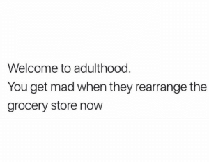 Yuuuuup! https://t.co/FnyNzXQZnl: Welcome to adulthood.  You get mad when they rearrange the  grocery store now Yuuuuup! https://t.co/FnyNzXQZnl