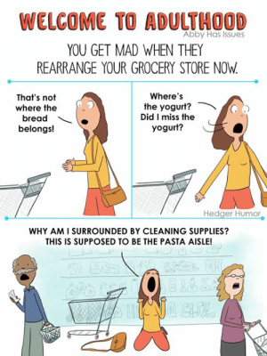 Memes, Cartoon, and Mad: WELCOME TO ADULTHOOD  YOU GET MAD WHEN THEY  REARRANGE YOUR GROCERY STORE NOW  Abby Has Issues  Where's  the yogurt?  Did I miss the  yogurt?  That's not  where the  bread  belongs!  Hedger Humor  WHY AM I SURROUNDED BY CLEANING SUPPLIES?  THIS IS SUPPOSED TO BE THE PASTA AISLE! A cartoon based on a tweet by my friend Abby Has Issues. Has your grocery store ever done this? 😄