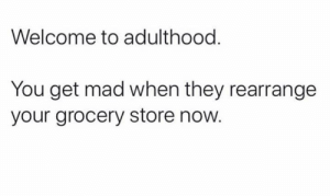Memes, Mad, and 🤖: Welcome to adulthood  You get mad when they rearrange  your grocery store now.