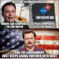 America, Memes, and Pizza: WELCOME TO AMERİCA|142018  WHERE CAR COMPANIES  FIX THE WATER  E  PIZZA COMPANIES  EKTHE ROADS  FREE ouGHTRO C  AND THE GOVERNMENT  JUST KEEPS GOING FURTHERINTO DEBT (CS)