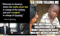 "Memes, Reality, and 🤖: Welcome to America  SO YOUR TELLING ME  where the reality show star  in charge of the military  just put a surgeon  in charge of housing.""  John Fugelsang  YTHATOUESTIONINGTHE  QUALACATIONSOFA  THE HIGHIIVSUCCESSFULBLACK  APPRENTICE  MAN ISNTRACISTANYMORED  CRATS ~B.H."