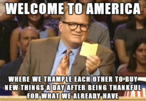 America, Black Friday, and Friday: WELCOME TO AMERICA  WHERE WE TRAMPLE EACH OTHER TO BUY  NEW THINGS A DAY AFTER BEING THANKFUL  FOR.WHATİWEALREADY.HAVE Its Black Friday! via /r/funny https://ift.tt/2KtgU70