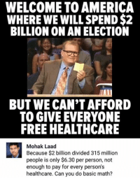 America, Memes, and Free: WELCOME TO AMERICA  WHERE WE WILL SPEND $2  BILLION ON AN ELECTION  BUT WE CAN'T AFFORD  TO GIVE EVERYONE  FREE HEALTHCARE  Mohak Laad  Because $2 billion divided 315 million  people is only $6.30 per person, not  enough to pay for every person's  healthcare. Can you do basic math? (GC)