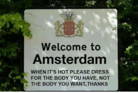 Club, Tumblr, and Amsterdam: Welcome to  Amsterdam  WHEN IT'S HOT PLEASE DRESS  FOR THE BODY YOU HAVE, NOT  THE BODY YOU WANT.THANKS laughoutloud-club:  When it's hot outside