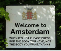 Tumblr, Amsterdam, and Blog: Welcome to  Amsterdam  WHEN IT'S HOT PLEASE DRESS  FOR THE BODY YOU HAVE, NOT  THE BODY YOU WANT.THANKS epicjohndoe:  Welcome To Wonderful Amsterdam