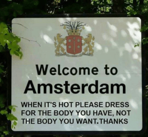 Tumblr, Amsterdam, and Blog: Welcome to  Amsterdam  WHEN IT'S HOT PLEASE DRESS  FOR THE BODY YOU HAVE, NOT  THE BODY YOU WANT.THANKs srsfunny:Welcome To Amsterdam Visitor