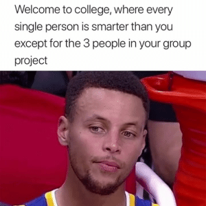 This is so true 😂: Welcome to college, where every  single person is smarter than you  except for the 3 people in your group  project This is so true 😂