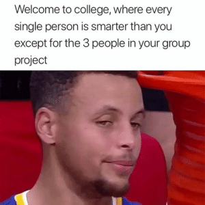 College, True, and Single: Welcome to college, where every  single person is smarter than you  except for the 3 people in your group  project This is so true 😂