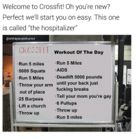 "Funny, Throw Up, and Aids: Welcome to Crossfit! Oh you're new?  Perfect we'll start you on easy. This one  is called ""the hospitalizer""  @white peoplehumor  CROSS HT  Workout of The Day  Run 5 Miles  Run 5 miles  5000 Squats  AIDS  Deadlift 5000 pounds  Run 5 Miles  Throw your arm  until your back just  fucking breaks  out of place  Tell your mom you're gay  .25 Burpees  Lift a church  6 Pullups  Throw up  Throw up  Run 5 miles Follow @whitepeoplehumor they have the greatest account on the 🌎💪🏻😂 crossfit inspo fitnessaf"