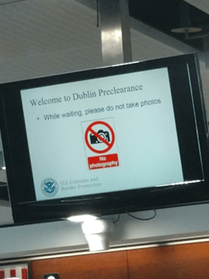 Life, Prison, and Photography: Welcome to Dublin Preclearance  While waiting, please do not take photos  No  photography  U.S Customs and  Barder Protectin I'm currently in prison for life
