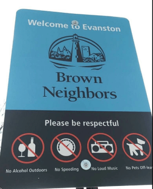 Music, Alcohol, and Avenue: Welcome to Evanston  Brown  Neighbors  Please be respectful  No Pets Off-lea  No Loud Music  No Speeding  No Alcohol Outdoors Brown (Avenue) neighborhors.