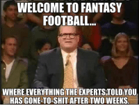 #Truth: WELCOME TO FANTASY  FOOTBALL.  WHERE EVERYTHING THE EXPERTS TOLD YOU  HAS GONE-TO SHIT AFTER TWOWEEKS. #Truth