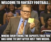 Fantasy football: WELCOME TO FANTASY FOOTBALL...  WHERE EVERYTHING THE EXPERTS TOLD YOU  HAS GONE TO SHIT AFTER JUST TWO WEEKS.