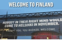 9gag, Memes, and Winter: WELCOME TO FINLAND  NOBODY IN THEIR RIGHT MIND WOULD  COME TO HELSINKI IN NOVEMBER.  EXCEPT YOU, YOU BADASS. WELCOME How's the weather in your country right now? Follow @9gag @9gagmobile 9gag finland winter