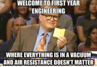Vacuum, Engineering, and Physics: WELCOME TO FIRST YEAR  ENGINEERING  WHERE EVERYTHING IS IN A VACUUM  AND AIR RESISTANCE DOESNT MATTER Welcome to overwatch, where most of the physics is ignored :p