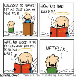 A neutral life: |WELCOME TO HEAVEN!  LET ME JUST LOOK AT  YOUR FILE  WOW!NO BAD  DEEDS  #311T3  WAIT.. NO GOOD DEEDS  EITHER?WHAT DID YOU  DO ALL YOUR  LIFE?  NETFLIX  #311 T3  ORAPH COMIC  THANKS TO ELIZABETH AND MARTINI A neutral life